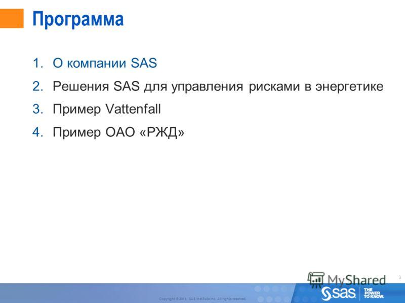 3 Copyright © 2011, SAS Institute Inc. All rights reserved. Программа 1.О компании SAS 2.Решения SAS для управления рисками в энергетике 3.Пример Vattenfall 4.Пример ОАО «РЖД»
