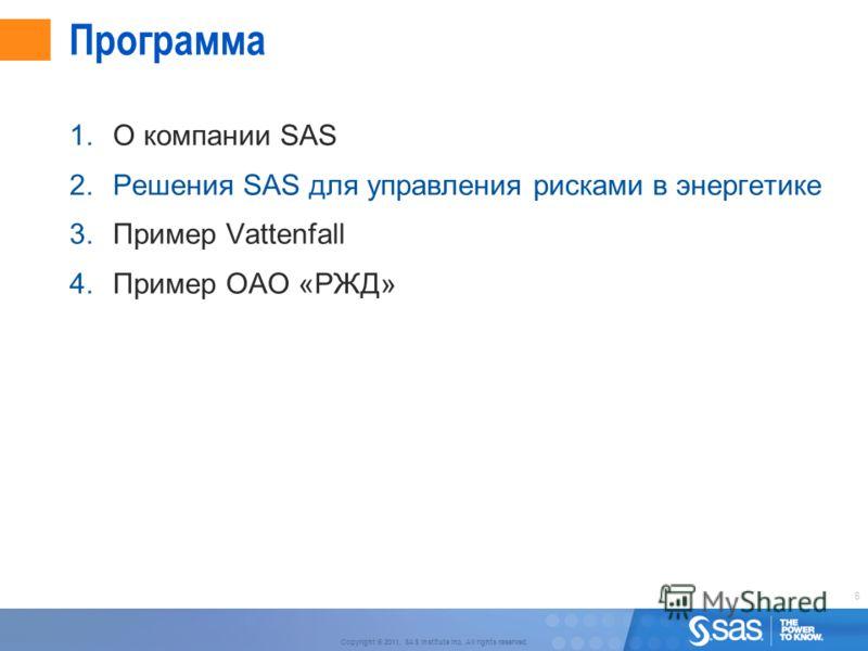 6 Copyright © 2011, SAS Institute Inc. All rights reserved. Программа 1.О компании SAS 2.Решения SAS для управления рисками в энергетике 3.Пример Vattenfall 4.Пример ОАО «РЖД»