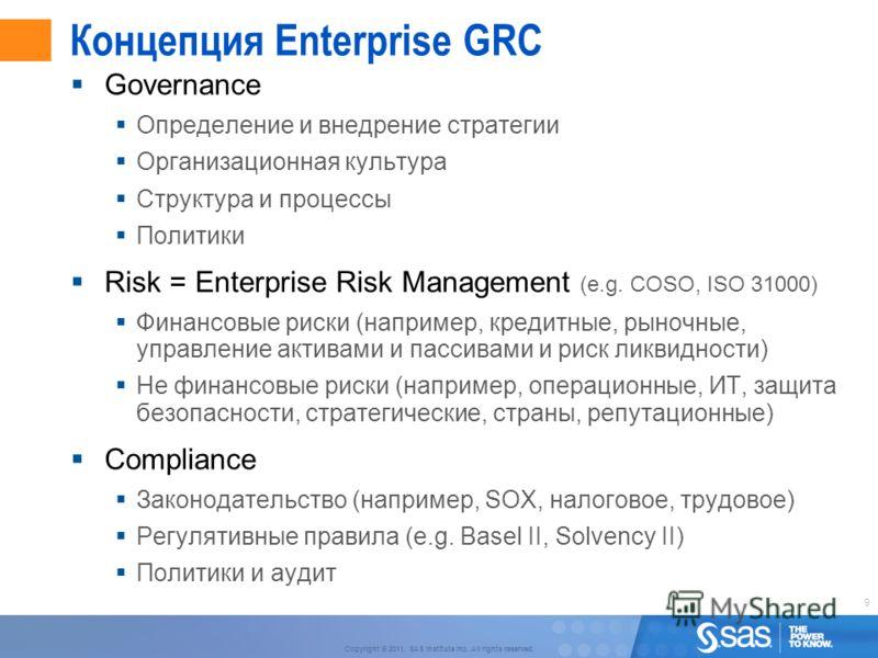 9 Copyright © 2011, SAS Institute Inc. All rights reserved. Концепция Enterprise GRC Governance Определение и внедрение стратегии Организационная культура Структура и процессы Политики Risk = Enterprise Risk Management (e.g. COSO, ISO 31000) Финансов
