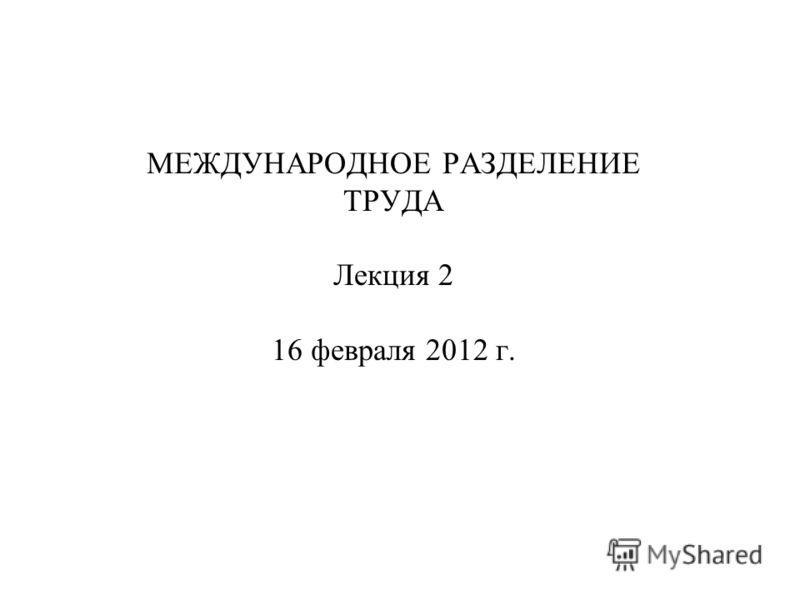 МЕЖДУНАРОДНОЕ РАЗДЕЛЕНИЕ ТРУДА Лекция 2 16 февраля 2012 г.