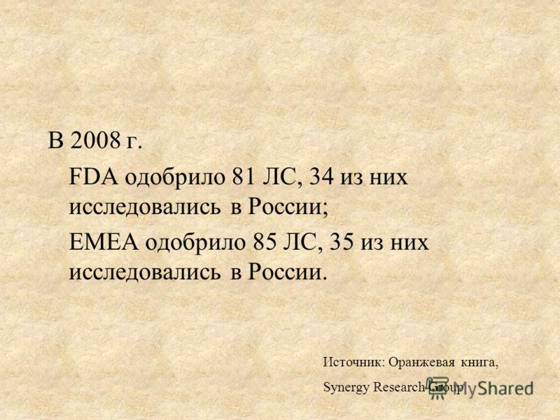 В 2008 г. FDA одобрило 81 ЛС, 34 из них исследовались в России; ЕМЕА одобрило 85 ЛС, 35 из них исследовались в России. Источник: Оранжевая книга, Synergy Research Group