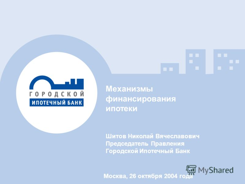 Механизмы финансирования ипотеки Шитов Николай Вячеславович Председатель Правления Городской Ипотечный Банк Москва, 26 октября 2004 года