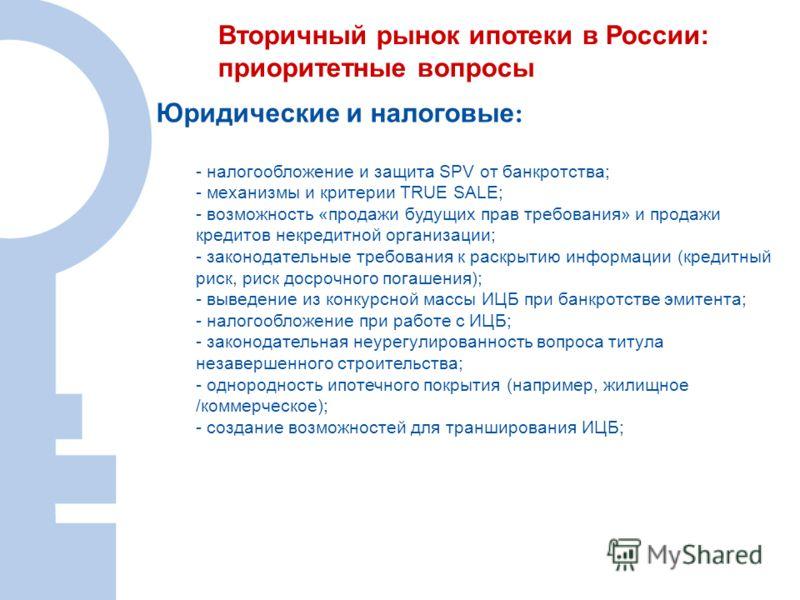 Вторичный рынок ипотеки в России: приоритетные вопросы Юридические и налоговые : - налогообложение и защита SPV от банкротства; - механизмы и критерии TRUE SALE; - возможность «продажи будущих прав требования» и продажи кредитов некредитной организац