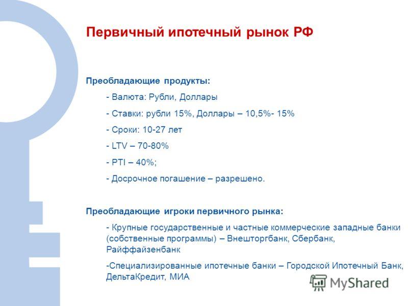 Преобладающие продукты: - Валюта: Рубли, Доллары - Ставки: рубли 15%, Доллары – 10,5%- 15% - Сроки: 10-27 лет - LTV – 70-80% - PTI – 40%; - Досрочное погашение – разрешено. Преобладающие игроки первичного рынка: - Крупные государственные и частные ко