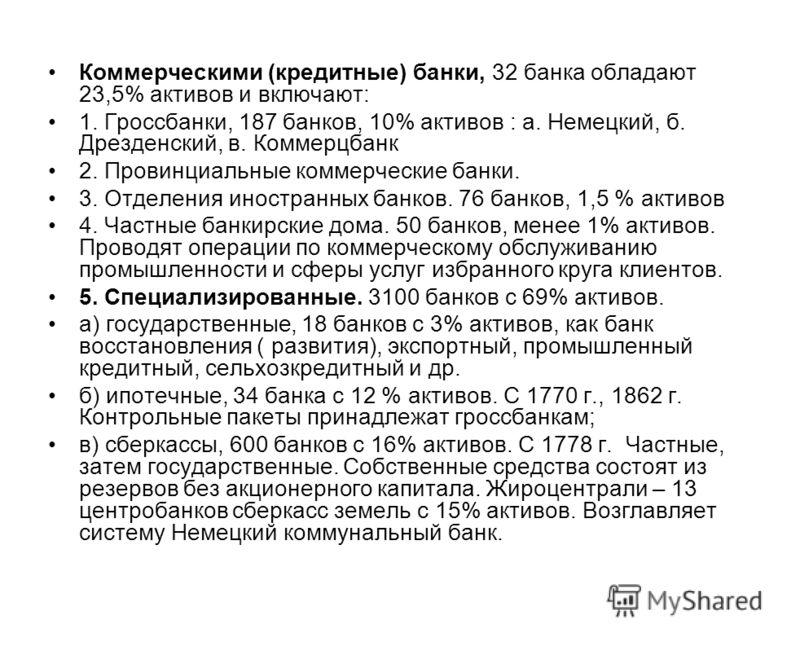 Коммерческими (кредитные) банки, 32 банка обладают 23,5% активов и включают: 1. Гроссбанки, 187 банков, 10% активов : а. Немецкий, б. Дрезденский, в. Коммерцбанк 2. Провинциальные коммерческие банки. 3. Отделения иностранных банков. 76 банков, 1,5 %