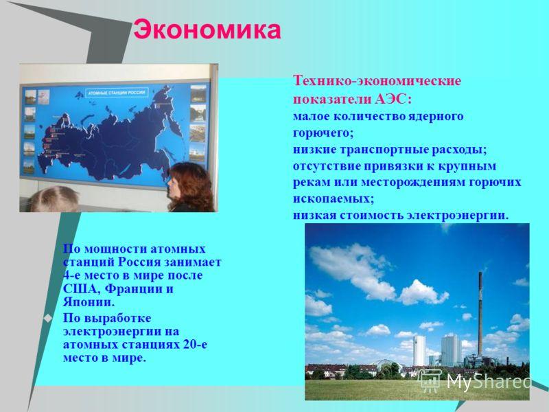 Экономика По мощности атомных станций Россия занимает 4-е место в мире после США, Франции и Японии. По выработке электроэнергии на атомных станциях 20-е место в мире. Технико-экономические показатели АЭС: малое количество ядерного горючего; низкие тр