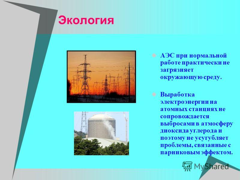 Экология АЭС при нормальной работе практически не загрязняет окружающую среду. Выработка электроэнергии на атомных станциях не сопровождается выбросами в атмосферу диоксида углерода и поэтому не усугубляет проблемы, связанные с парниковым эффектом.