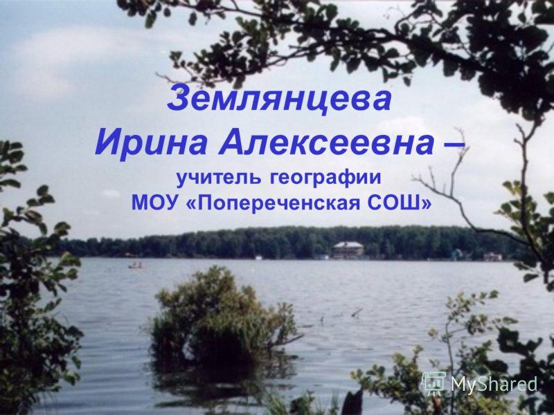 Землянцева Ирина Алексеевна – учитель географии МОУ «Попереченская СОШ»