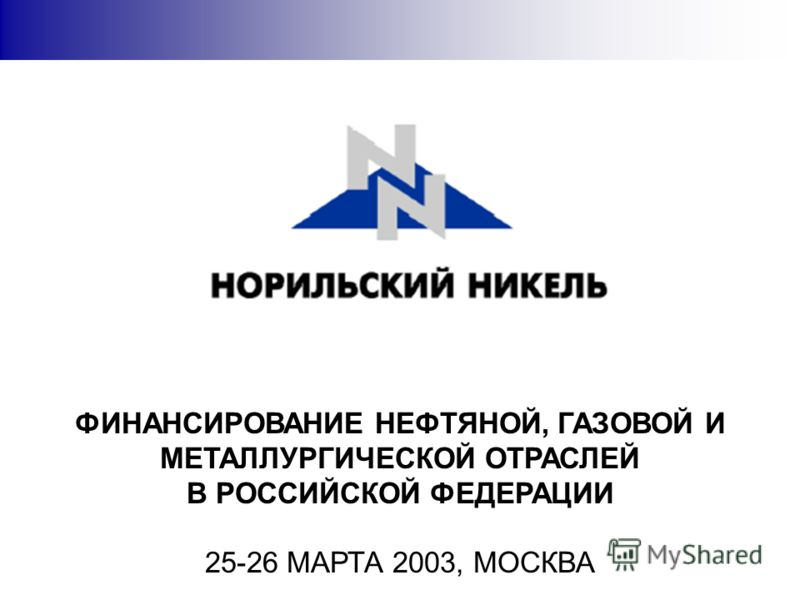 ФИНАНСИРОВАНИЕ НЕФТЯНОЙ, ГАЗОВОЙ И МЕТАЛЛУРГИЧЕСКОЙ ОТРАСЛЕЙ В РОССИЙСКОЙ ФЕДЕРАЦИИ 25-26 МАРТА 2003, МОСКВА