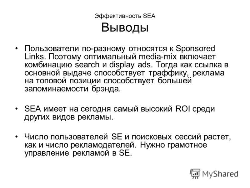 Эффективность SEA Выводы Пользователи по-разному относятся к Sponsored Links. Поэтому оптимальный media-mix включает комбинацию search и display ads. Тогда как ссылка в основной выдаче способствует траффику, реклама на топовой позиции способствует бо