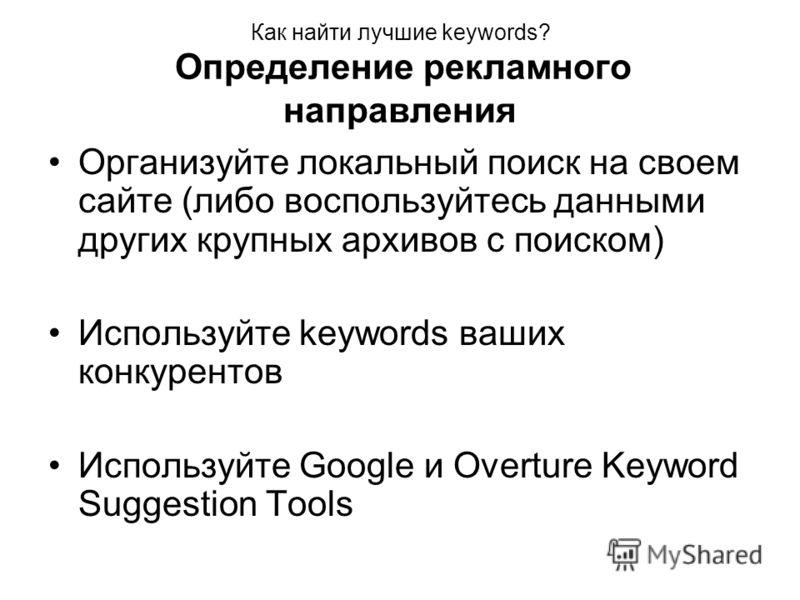 Как найти лучшие keywords? Определение рекламного направления Организуйте локальный поиск на своем сайте (либо воспользуйтесь данными других крупных архивов с поиском) Используйте keywords ваших конкурентов Используйте Google и Overture Keyword Sugge