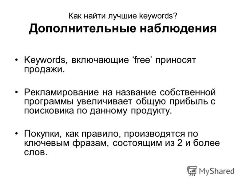 Как найти лучшие keywords? Дополнительные наблюдения Keywords, включающие free приносят продажи. Рекламирование на название собственной программы увеличивает общую прибыль с поисковика по данному продукту. Покупки, как правило, производятся по ключев
