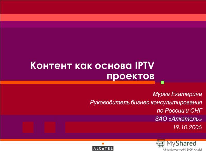 All rights reserved © 2005, Alcatel Контент как основа IPTV проектов Мурга Екатерина Руководитель бизнес консультирования по России и СНГ ЗАО «Алкатель» 19.10.2006
