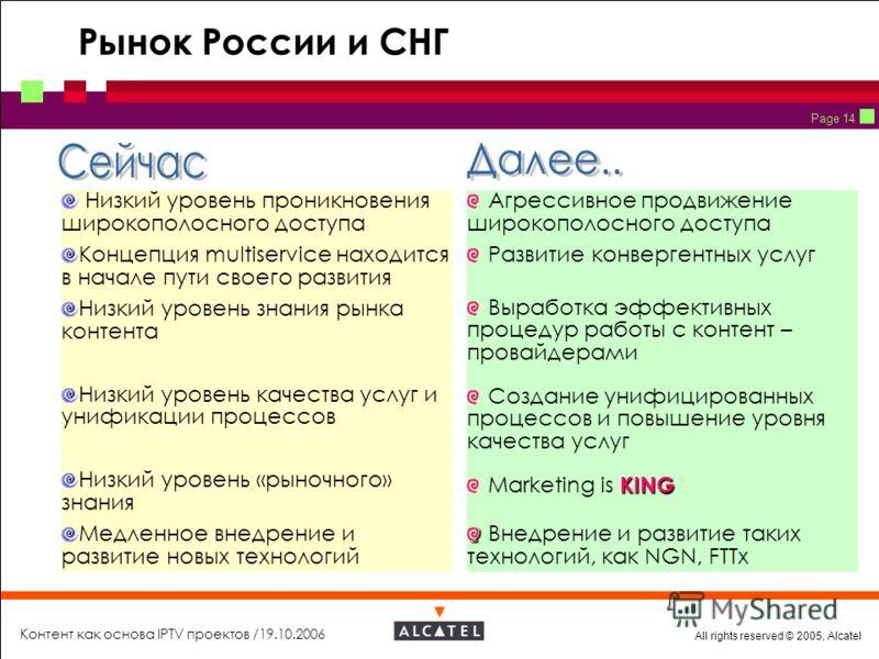 All rights reserved © 2005, Alcatel Контент как основа IPTV проектов /19.10.2006 Page 14 Рынок России и СНГ Низкий уровень проникновения широкополосного доступа Концепция multiservice находится в начале пути своего развития Низкий уровень знания рынк