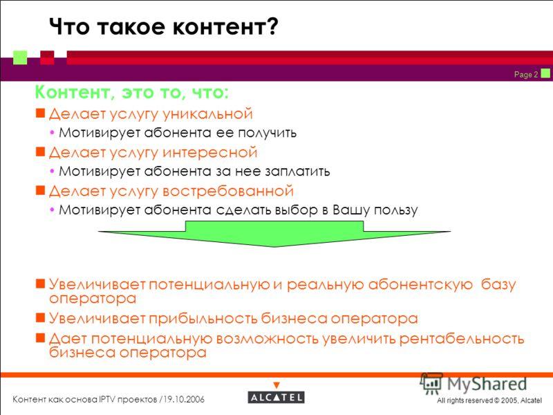 All rights reserved © 2005, Alcatel Контент как основа IPTV проектов /19.10.2006 Page 2 Что такое контент? Контент, это то, что: Делает услугу уникальной Мотивирует абонента ее получить Делает услугу интересной Мотивирует абонента за нее заплатить Де