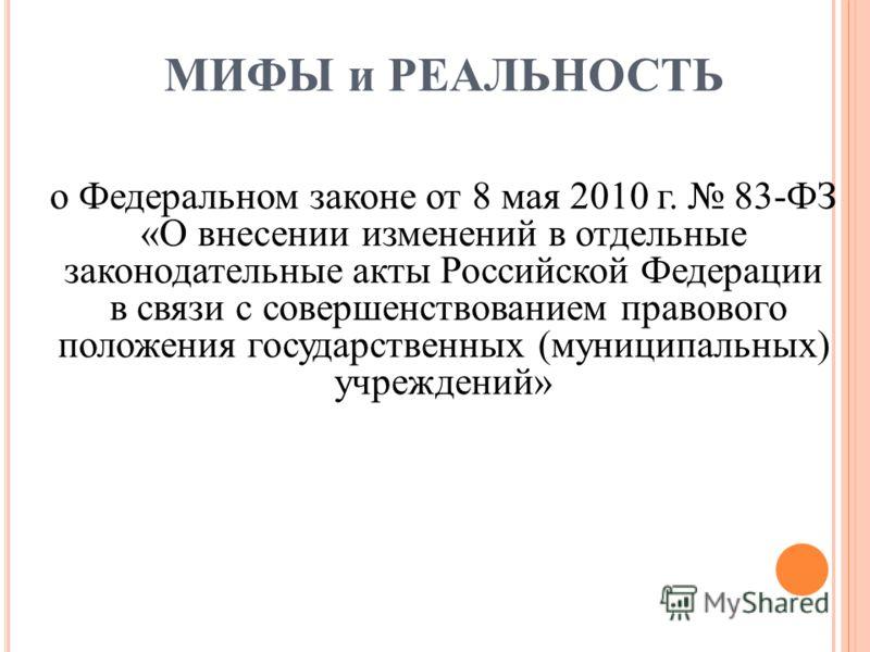 МИФЫ и РЕАЛЬНОСТЬ о Федеральном законе от 8 мая 2010 г. 83-ФЗ «О внесении изменений в отдельные законодательные акты Российской Федерации в связи с совершенствованием правового положения государственных (муниципальных) учреждений»