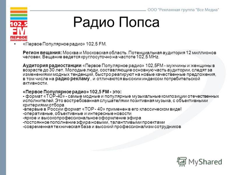 Радио Попса «Первое Популярное радио» 102,5 FM. Регион вещания: Москва и Московская область. Потенциальная аудитория 12 миллионов человек. Вещание ведется круглосуточно на частоте 102,5 MHz. Аудитория радиостанции «Первое Популярное радио» 102,5FM -