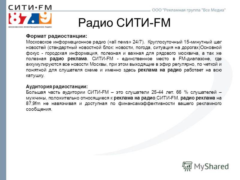Радио СИТИ-FM Формат радиостанции: Московское информационное радио («all news» 24/7). Круглосуточный 15-минутный шаг новостей (стандартный новостной блок: новости, погода, ситуация на дорогах)Основной фокус - городская информация, полезная и важная д