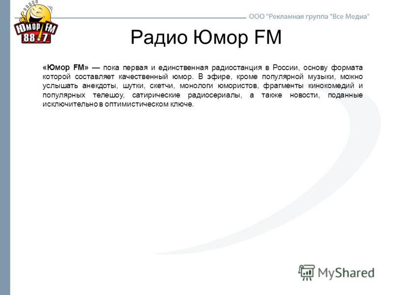 Радио Юмор FM «Юмор FM» пока первая и единственная радиостанция в России, основу формата которой составляет качественный юмор. В эфире, кроме популярной музыки, можно услышать анекдоты, шутки, скетчи, монологи юмористов, фрагменты кинокомедий и попул