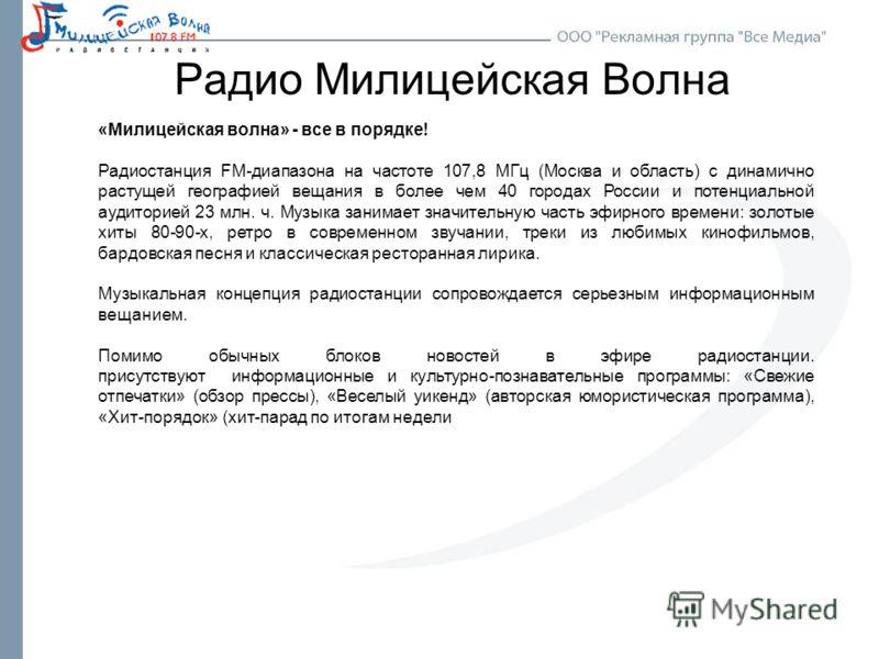 Радио Милицейская Волна «Милицейская волна» - все в порядке! Радиостанция FM-диапазона на частоте 107,8 МГц (Москва и область) с динамично растущей географией вещания в более чем 40 городах России и потенциальной аудиторией 23 млн. ч. Музыка занимает