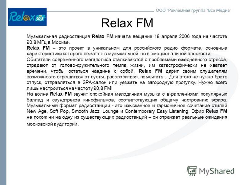 Relax FM Музыкальная радиостанция Relax FM начала вещание 18 апреля 2006 года на частоте 90.8 МГц в Москве. Relax FM – это проект в уникальном для российского радио формате, основные характеристики которого лежат не в музыкальной, но в эмоциональной