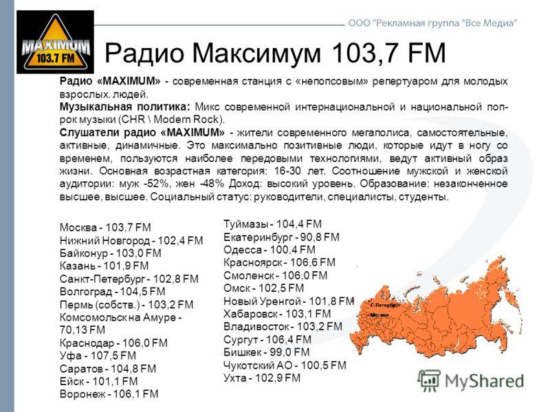 Радио Максимум 103,7 FM Радио «MAXIMUM» - современная станция с «непопсовым» репертуаром для молодых взрослых. людей. Музыкальная политика: Микс современной интернациональной и национальной поп- рок музыки (CHR \ Modern Rock). Слушатели радио «MAXIMU