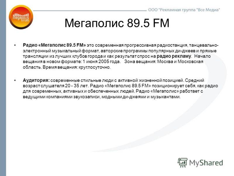 Мегаполис 89.5 FM Радио «Мегаполис 89.5 FM» это современная прогрессивная радиостанция, танцевально- электронный музыкальный формат, авторские программы популярных ди-джеев и прямые трансляции из лучших клубов города и как результат спрос на радио ре