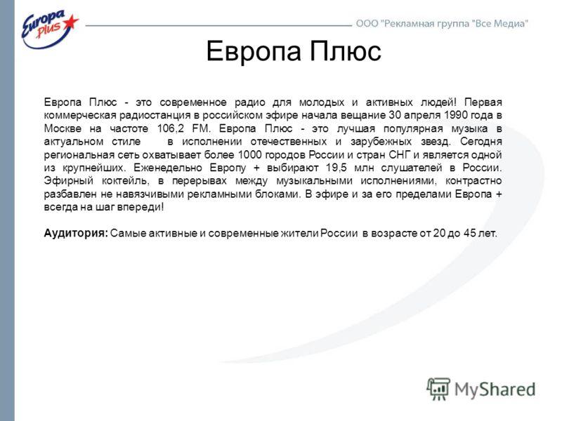 Европа Плюс Европа Плюс - это современное радио для молодых и активных людей! Первая коммерческая радиостанция в российском эфире начала вещание 30 апреля 1990 года в Москве на частоте 106,2 FM. Европа Плюс - это лучшая популярная музыка в актуальном