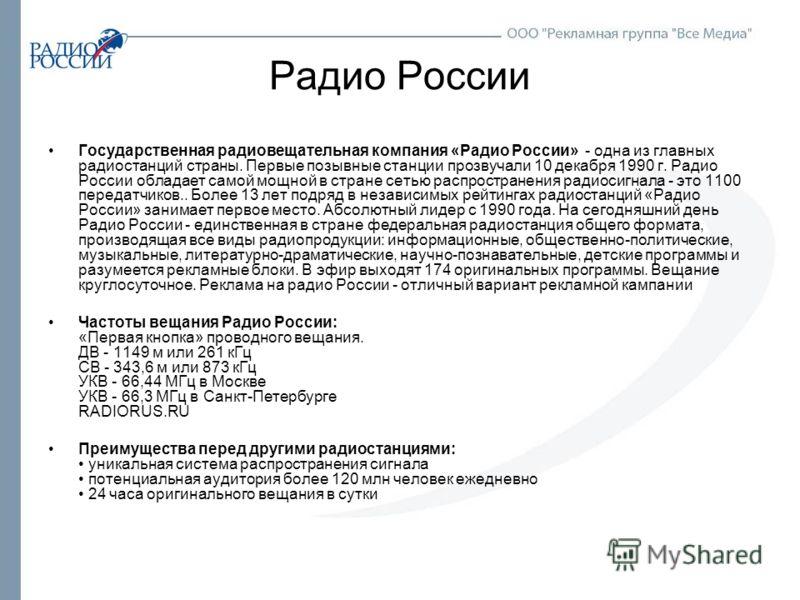 Радио России Государственная радиовещательная компания «Радио России» - одна из главных радиостанций страны. Первые позывные станции прозвучали 10 декабря 1990 г. Радио России обладает самой мощной в стране сетью распространения радиосигнала - это 11