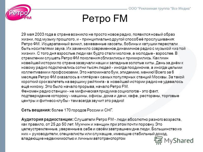 Ретро FM 29 мая 2003 года в стране возникло не просто новое радио, появился новый образ жизни, под музыку прошлого, и - принципиально другой способ её прослушивания: Ретро ФМ. Исцарапанный винил, зажеванные кассеты, бобины и катушки перестали быть но