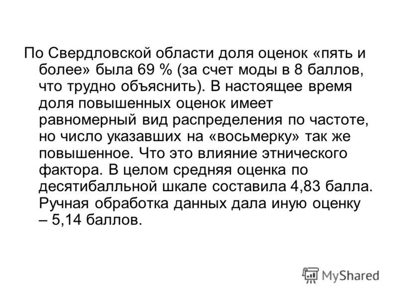 По Свердловской области доля оценок «пять и более» была 69 % (за счет моды в 8 баллов, что трудно объяснить). В настоящее время доля повышенных оценок имеет равномерный вид распределения по частоте, но число указавших на «восьмерку» так же повышенное