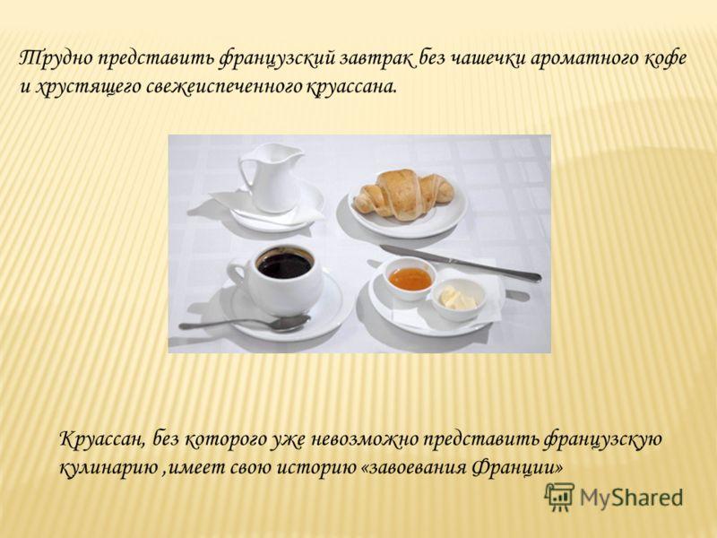 Трудно представить французский завтрак без чашечки ароматного кофе и хрустящего свежеиспеченного круассана. Круассан, без которого уже невозможно представить французскую кулинарию,имеет свою историю «завоевания Франции»