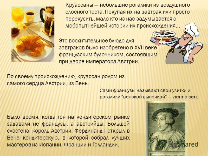 Круассаны небольшие рогалики из воздушного слоеного теста. Покупая их на завтрак или просто перекусить, мало кто из нас задумывается о любопытнейшей истории их происхождения… Это восхитительное блюдо для завтраков было изобретено в XVII веке французс