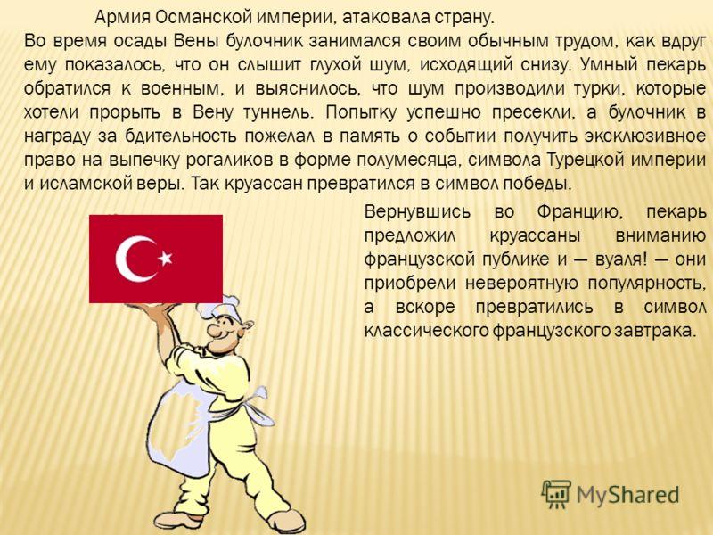 Армия Османской империи, атаковала страну. Во время осады Вены булочник занимался своим обычным трудом, как вдруг ему показалось, что он слышит глухой шум, исходящий снизу. Умный пекарь обратился к военным, и выяснилось, что шум производили турки, ко