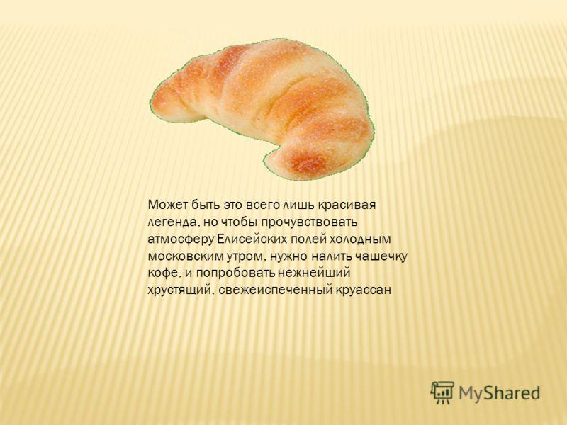 Может быть это всего лишь красивая легенда, но чтобы прочувствовать атмосферу Елисейских полей холодным московским утром, нужно налить чашечку кофе, и попробовать нежнейший хрустящий, свежеиспеченный круассан