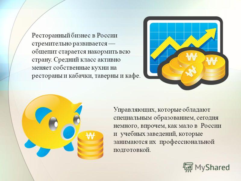 Управляющих, которые обладают специальным образованием, сегодня немного, впрочем, как мало в России и учебных заведений, которые занимаются их профессиональной подготовкой. Ресторанный бизнес в России стремительно развивается общепит старается накорм