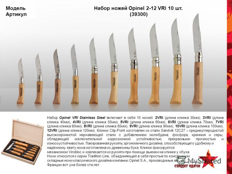 Модель Набор ножей Opinel 2-12 VRI 10 шт. Артикул (39300) Набор Opinel VRI Stainless Steel включает в себя 10 ножей: 2VRI (длина клинка 35мм), 3VRI (длина клинка 40мм), 4VRI (длина клинка 50мм), 5VRI (длина клинка 60мм), 6VRI (длина клинка 70мм), 7VR