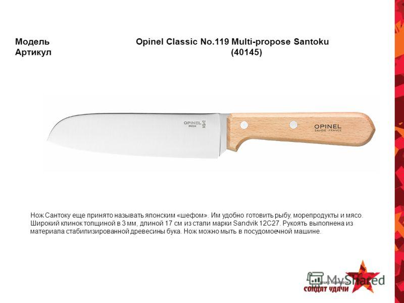 Модель Opinel Classic No.119 Multi-propose Santoku Артикул (40145) Нож Сантоку еще принято называть японским «шефом». Им удобно готовить рыбу, морепродукты и мясо. Широкий клинок толщиной в 3 мм, длиной 17 см из стали марки Sandvik 12C27. Рукоять вып