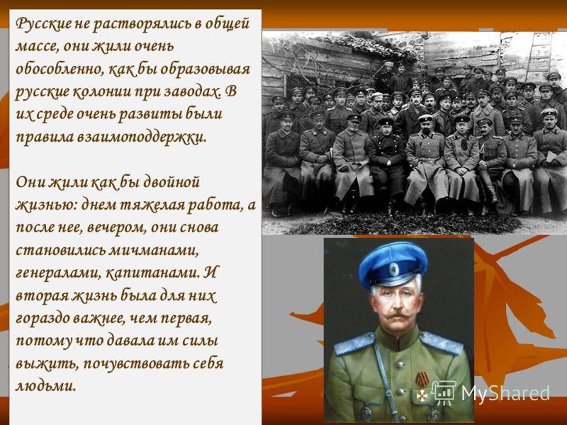 Русские не растворялись в общей массе, они жили очень обособленно, как бы образовывая русские колонии при заводах. В их среде очень развиты были правила взаимоподдержки. Они жили как бы двойной жизнью: днем тяжелая работа, а после нее, вечером, они с