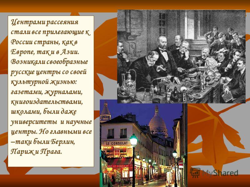 Центрами рассеяния стали все прилегающие к России страны, как в Европе, так и в Азии. Возникали своеобразные русские центры со своей культурной жизнью: газетами, журналами, книгоиздательствами, школами, были даже университеты и научные центры. Но гла