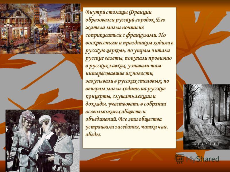 Внутри столицы Франции образовался русский городок. Его жители могли почти не соприкасаться с французами. По воскресеньям и праздникам ходили в русскую церковь, по утрам читали русские газеты, покупали провизию в русских лавках, узнавали там интересо