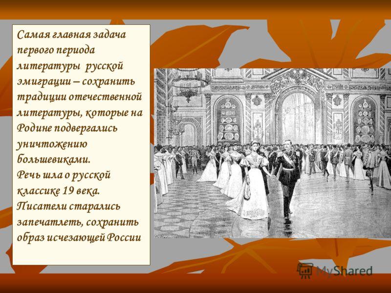 Самая главная задача первого периода литературы русской эмиграции – сохранить традиции отечественной литературы, которые на Родине подвергались уничтожению большевиками. Речь шла о русской классике 19 века. Писатели старались запечатлеть, сохранить о