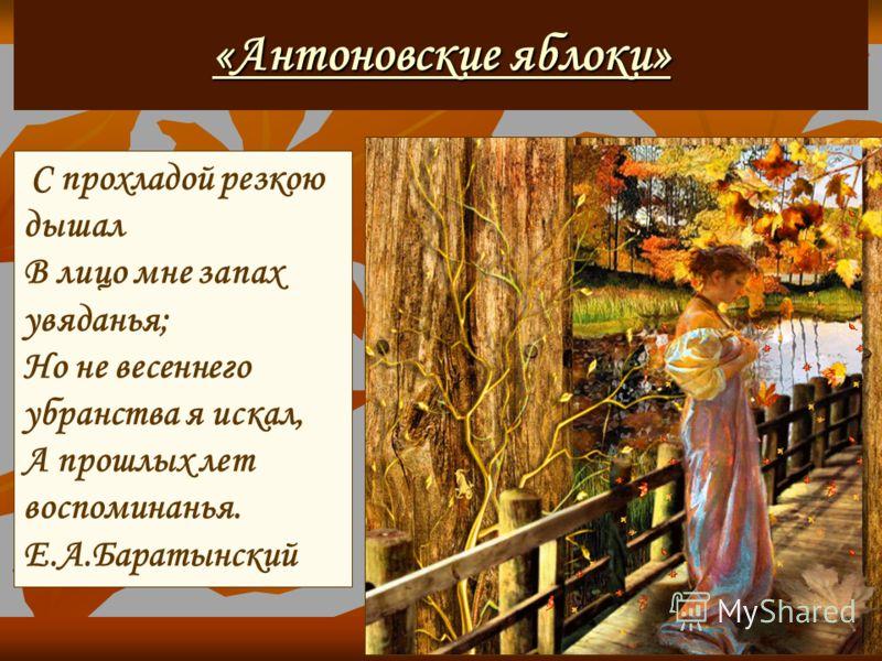 «Антоновские яблоки» «Антоновские яблоки» С прохладой резкою дышал В лицо мне запах увяданья; Но не весеннего убранства я искал, А прошлых лет воспоминанья. Е.А.Баратынский