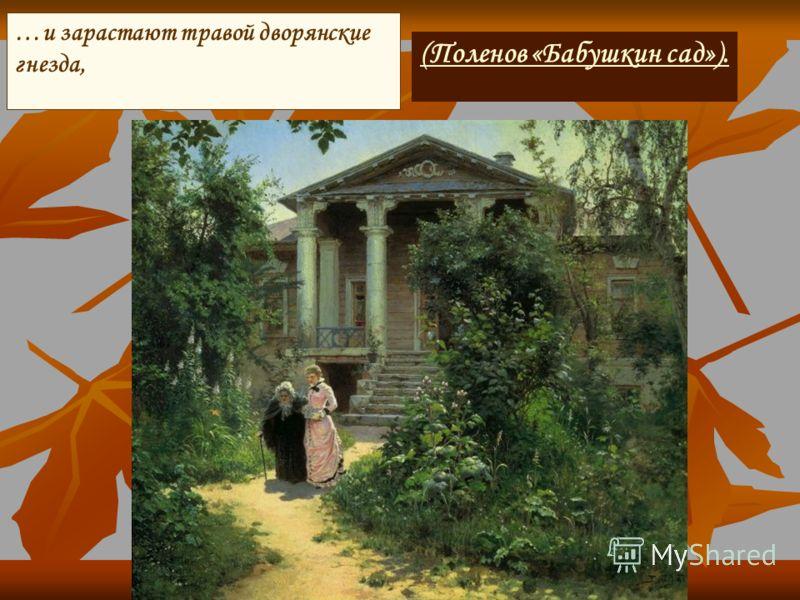 (Поленов «Бабушкин сад»). …и зарастают травой дворянские гнезда,