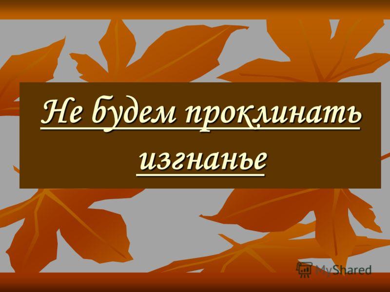 Не будем проклинать изгнанье Не будем проклинать изгнанье