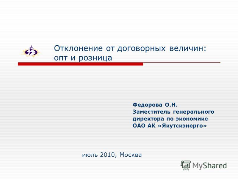 Отклонение от договорных величин: опт и розница Федорова О.Н. Заместитель генерального директора по экономике ОАО АК «Якутскэнерго» июль 2010, Москва