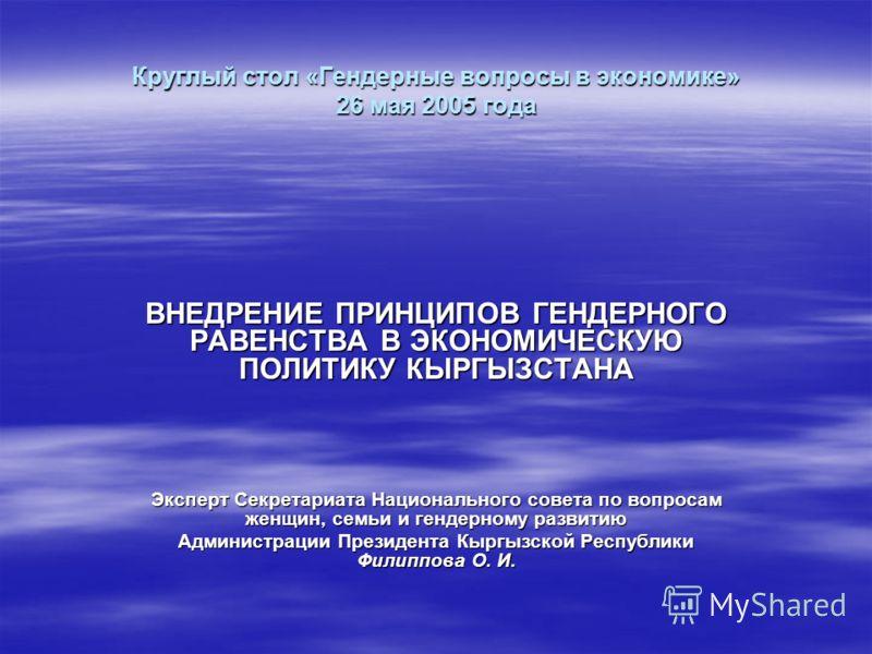 Круглый стол «Гендерные вопросы в экономике» 26 мая 2005 года ВНЕДРЕНИЕ ПРИНЦИПОВ ГЕНДЕРНОГО РАВЕНСТВА В ЭКОНОМИЧЕСКУЮ ПОЛИТИКУ КЫРГЫЗСТАНА Эксперт Секретариата Национального совета по вопросам женщин, семьи и гендерному развитию Администрации Презид