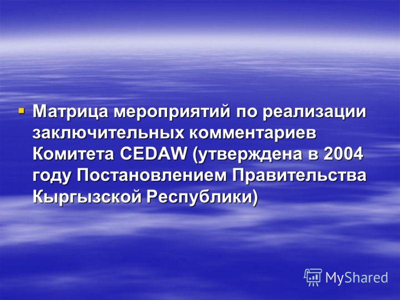 Матрица мероприятий по реализации заключительных комментариев Комитета CEDAW (утверждена в 2004 году Постановлением Правительства Кыргызской Республики) Матрица мероприятий по реализации заключительных комментариев Комитета CEDAW (утверждена в 2004 г