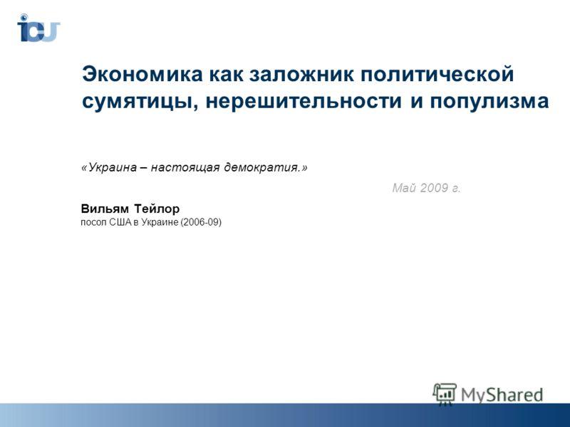 Экономика как заложник политической сумятицы, нерешительности и популизма «Украина – настоящая демократия.» Май 2009 г. Вильям Тейлор посол США в Украине (2006-09)