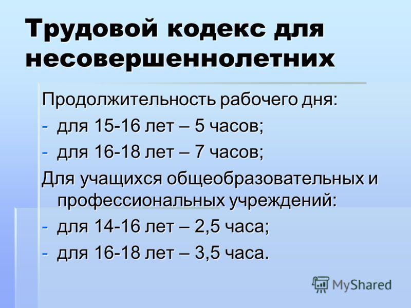 Трудовой кодекс для несовершеннолетних Продолжительность рабочего дня: -для 15-16 лет – 5 часов; -для 16-18 лет – 7 часов; Для учащихся общеобразовательных и профессиональных учреждений: -для 14-16 лет – 2,5 часа; -для 16-18 лет – 3,5 часа.